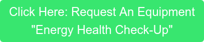 "Click Here: Request An Equipment ""Energy Health Check-Up"""